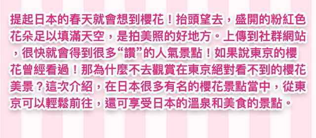 日本春天的精髓就是櫻花!抬頭仰望過去,萬千盛開的粉紅色櫻花就像鋪滿了整片天空一樣,如此的美景真是無敵好拍。這麼棒的發文主題上傳到社群網站保證大受歡迎,一下子就能收到很多個「讚」!如果你心想:「東京的櫻花我以前就看過了!」那麼今年就再多走一段路,去親眼欣賞一下東京絕對看不到的櫻花吧。這次我們特別在日本無數個櫻花名勝中挑選,要跟大家分享幾個好景點,不僅從東京出發交通輕鬆方便,而且還能把日本的溫泉與美食一網打盡,一次滿足多重享受。